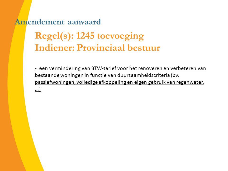 Amendement aanvaard Regel(s): 1245 toevoeging Indiener: Provinciaal bestuur - een vermindering van BTW-tarief voor het renoveren en verbeteren van bestaande woningen in functie van duurzaamheidscriteria (bv.