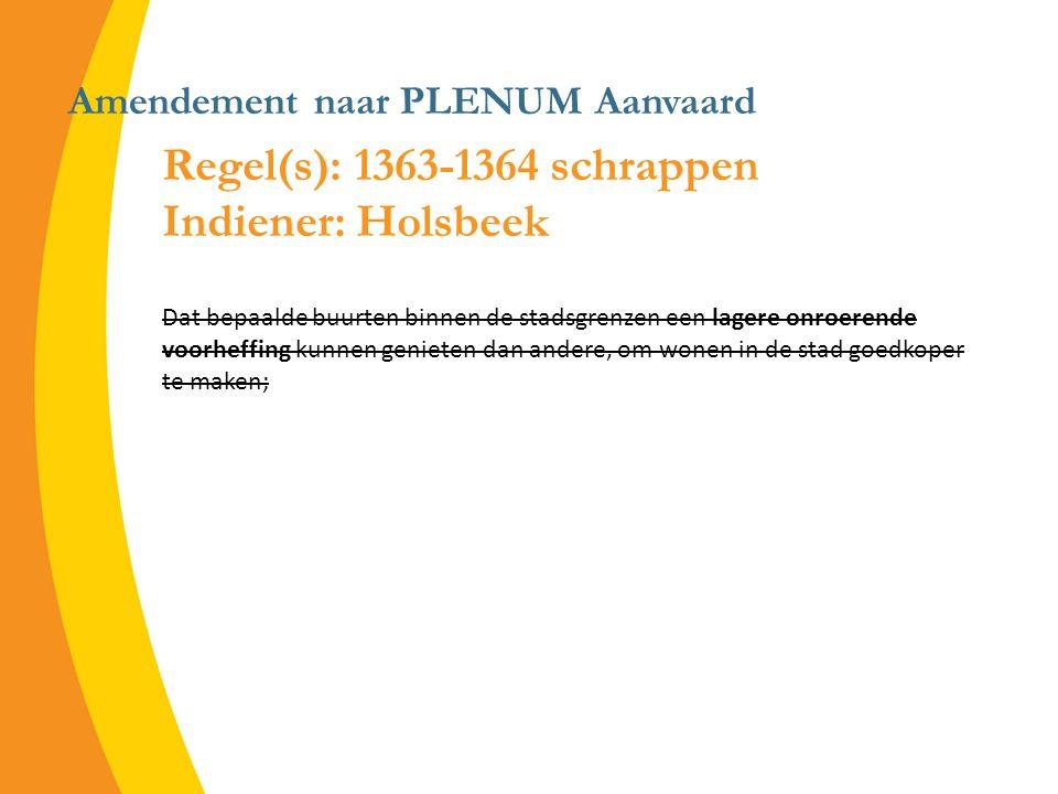 Amendement naar PLENUM Aanvaard Regel(s): 1363-1364 schrappen Indiener: Holsbeek Dat bepaalde buurten binnen de stadsgrenzen een lagere onroerende voorheffing kunnen genieten dan andere, om wonen in de stad goedkoper te maken;