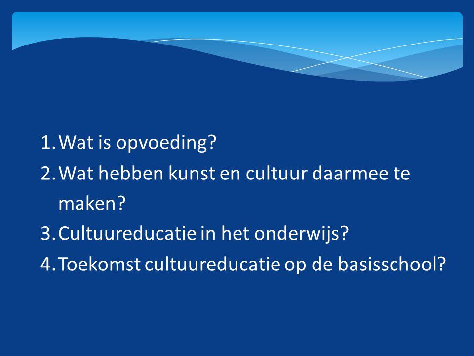 1.Wat is opvoeding? 2.Wat hebben kunst en cultuur daarmee te maken? 3.Cultuureducatie in het onderwijs? 4.Toekomst cultuureducatie op de basisschool?