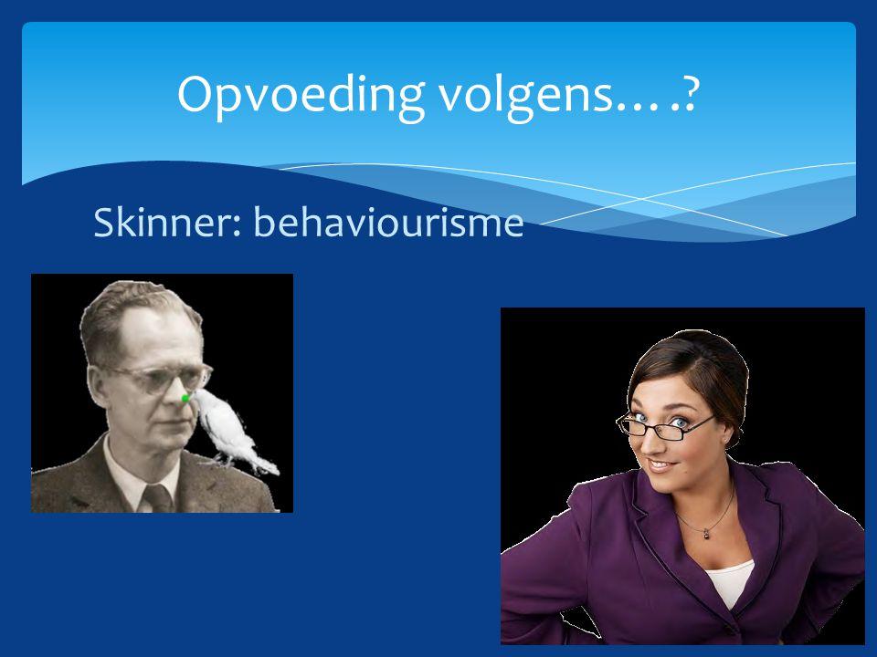 Skinner: behaviourisme Opvoeding volgens….?