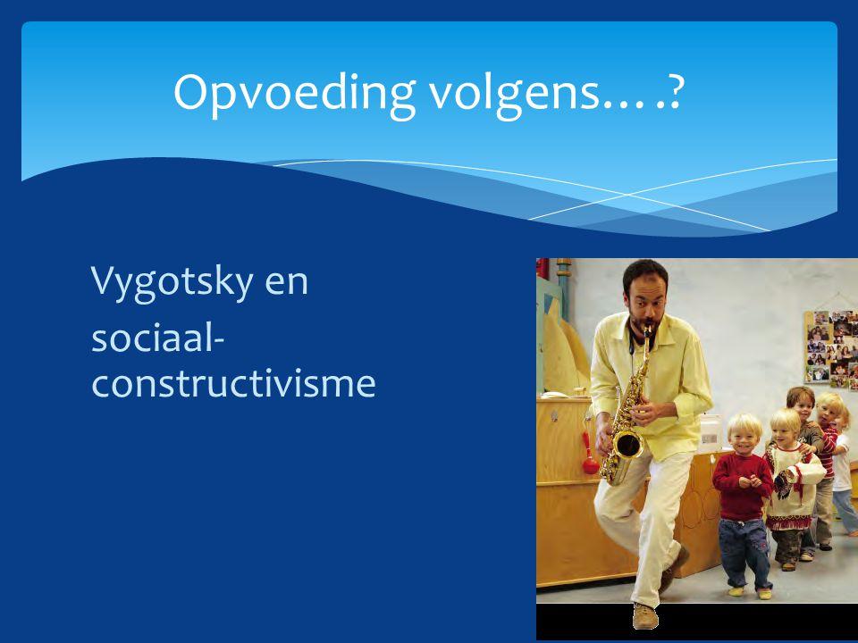Vygotsky en sociaal- constructivisme Opvoeding volgens….?