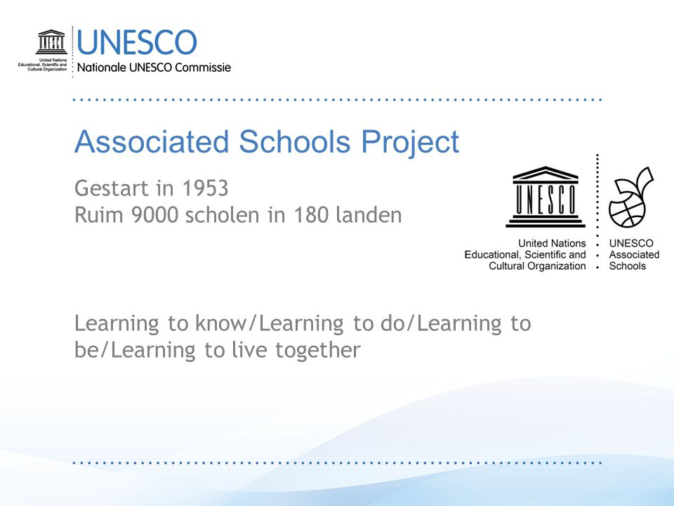 Associated Schools Project Gestart in 1953 Ruim 9000 scholen in 180 landen Learning to know/Learning to do/Learning to be/Learning to live together