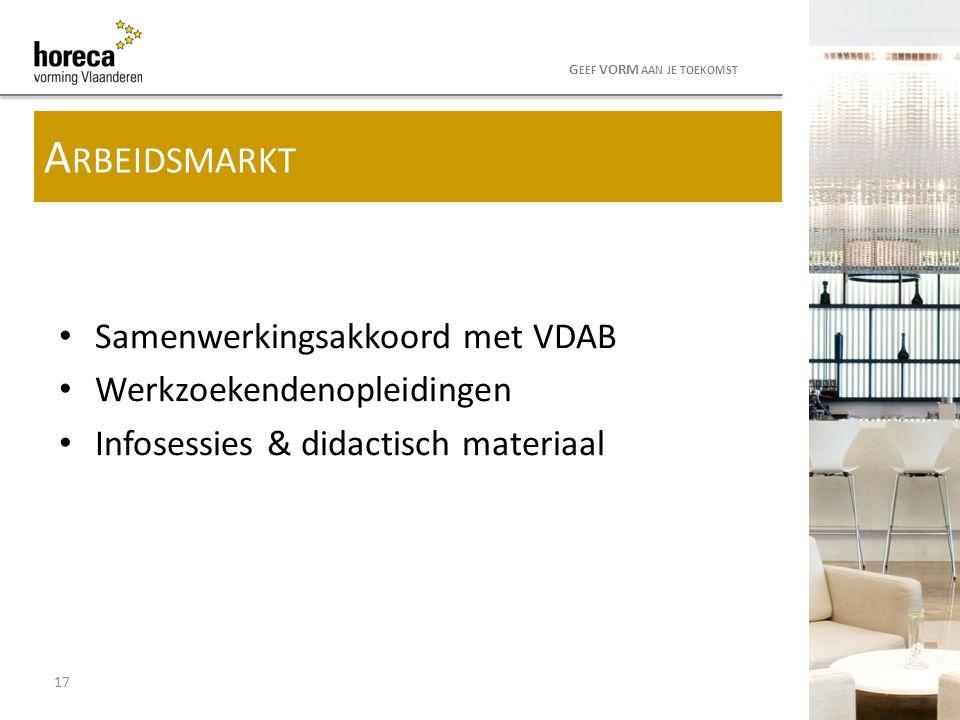 Samenwerkingsakkoord met VDAB Werkzoekendenopleidingen Infosessies & didactisch materiaal 17 G EEF VORM AAN JE TOEKOMST A RBEIDSMARKT