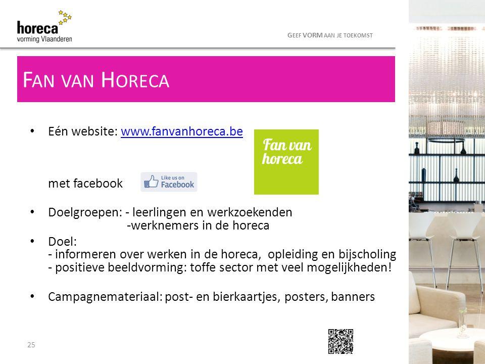 25 G EEF VORM AAN JE TOEKOMST Eén website: www.fanvanhoreca.be met facebookwww.fanvanhoreca.be Doelgroepen: - leerlingen en werkzoekenden -werknemers