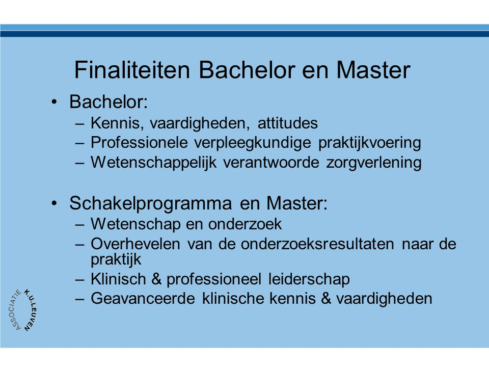 Finaliteiten Bachelor en Master Bachelor: –Kennis, vaardigheden, attitudes –Professionele verpleegkundige praktijkvoering –Wetenschappelijk verantwoor