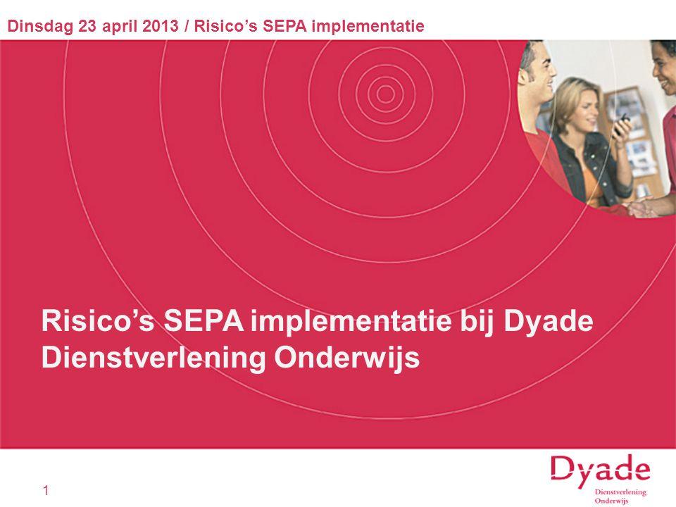 1 Dinsdag 23 april 2013 / Risico's SEPA implementatie Risico's SEPA implementatie bij Dyade Dienstverlening Onderwijs