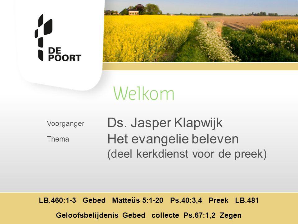 Voorganger Thema Ds. Jasper Klapwijk Het evangelie beleven (deel kerkdienst voor de preek) LB.460:1-3 Gebed Matteüs 5:1-20 Ps.40:3,4 Preek LB.481 Gelo