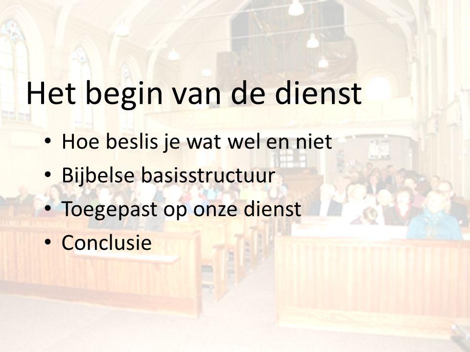 Het begin van de dienst Hoe beslis je wat wel en niet Bijbelse basisstructuur Toegepast op onze dienst Conclusie