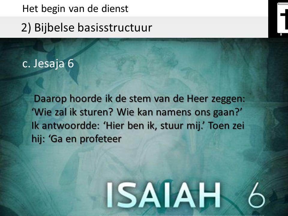 Het begin van de dienst 2) Bijbelse basisstructuur b. Jesaja 6 Daarop hoorde ik de stem van de Heer zeggen: 'Wie zal ik sturen? Wie kan namens ons gaa