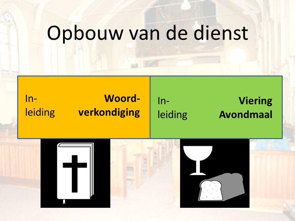 Opbouw van de dienst In- leiding Woord- verkondiging In- leiding Viering Avondmaal