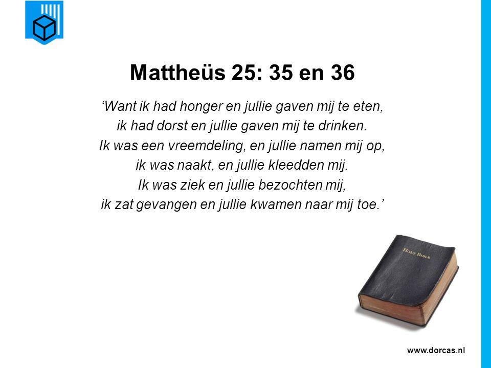 www.dorcas.nl Mattheüs 25: 35 en 36 'Want ik had honger en jullie gaven mij te eten, ik had dorst en jullie gaven mij te drinken. Ik was een vreemdeli