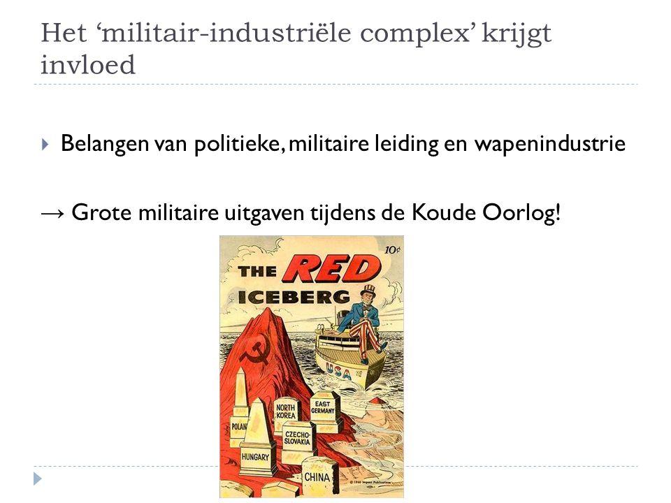 Het 'militair-industriële complex' krijgt invloed  Belangen van politieke, militaire leiding en wapenindustrie → Grote militaire uitgaven tijdens de