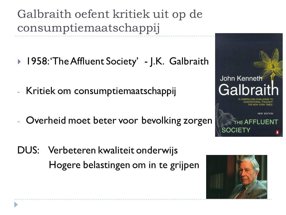 Galbraith oefent kritiek uit op de consumptiemaatschappij  1958: 'The Affluent Society' - J.K. Galbraith - Kritiek om consumptiemaatschappij - Overhe