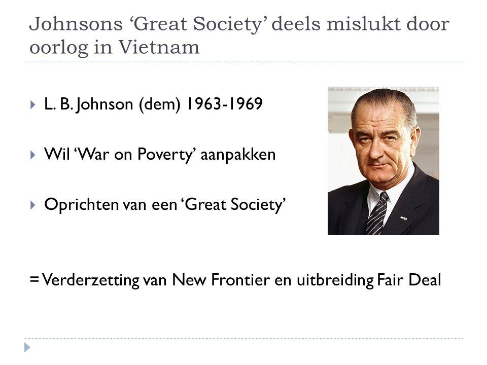Johnsons 'Great Society' deels mislukt door oorlog in Vietnam  L. B. Johnson (dem) 1963-1969  Wil 'War on Poverty' aanpakken  Oprichten van een 'Gr
