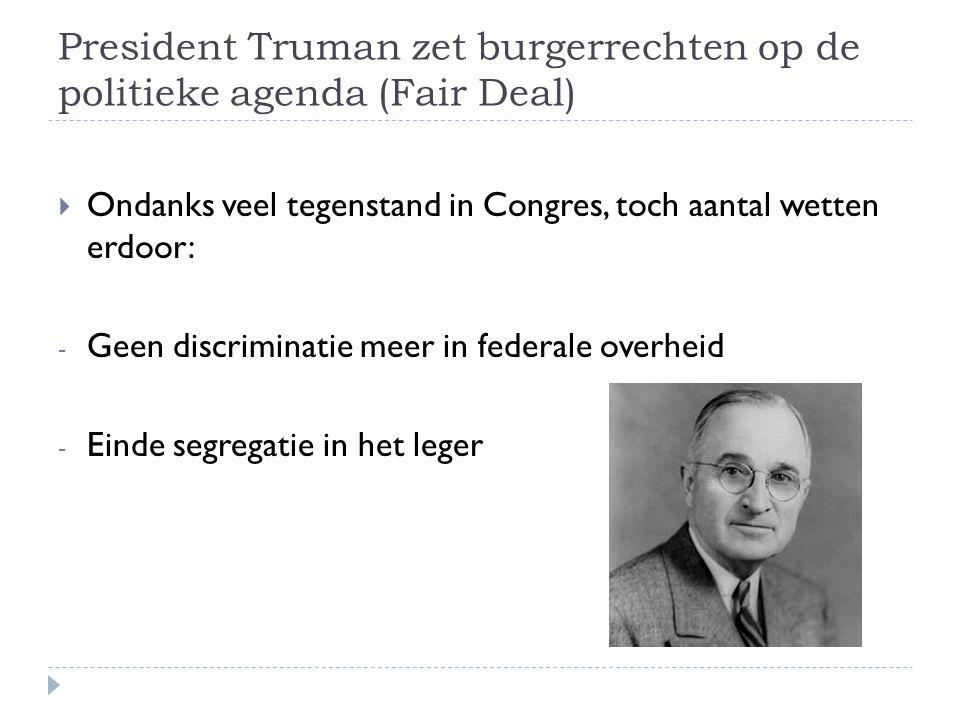 President Truman zet burgerrechten op de politieke agenda (Fair Deal)  Ondanks veel tegenstand in Congres, toch aantal wetten erdoor: - Geen discrimi