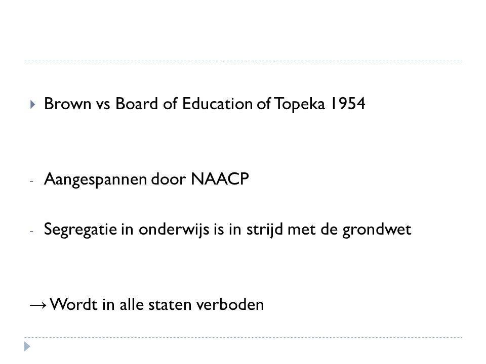  Brown vs Board of Education of Topeka 1954 - Aangespannen door NAACP - Segregatie in onderwijs is in strijd met de grondwet → Wordt in alle staten v