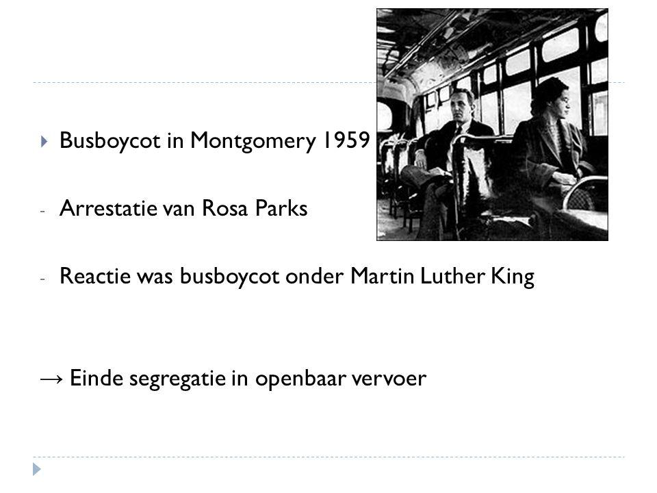  Busboycot in Montgomery 1959 - Arrestatie van Rosa Parks - Reactie was busboycot onder Martin Luther King → Einde segregatie in openbaar vervoer