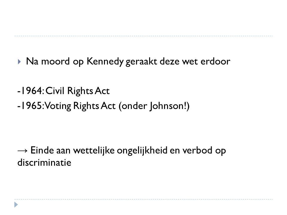  Na moord op Kennedy geraakt deze wet erdoor -1964: Civil Rights Act -1965: Voting Rights Act (onder Johnson!) → Einde aan wettelijke ongelijkheid en