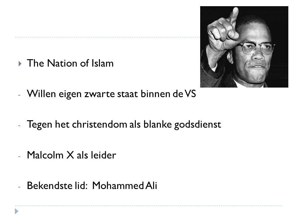  The Nation of Islam - Willen eigen zwarte staat binnen de VS - Tegen het christendom als blanke godsdienst - Malcolm X als leider - Bekendste lid: M