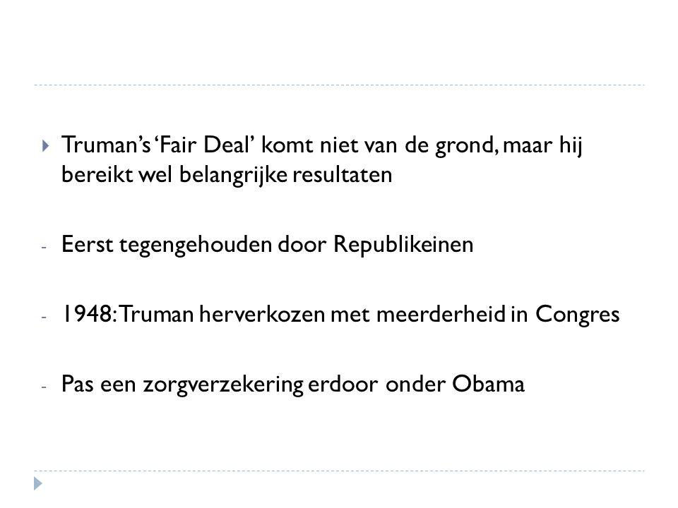  Truman's 'Fair Deal' komt niet van de grond, maar hij bereikt wel belangrijke resultaten - Eerst tegengehouden door Republikeinen - 1948: Truman her
