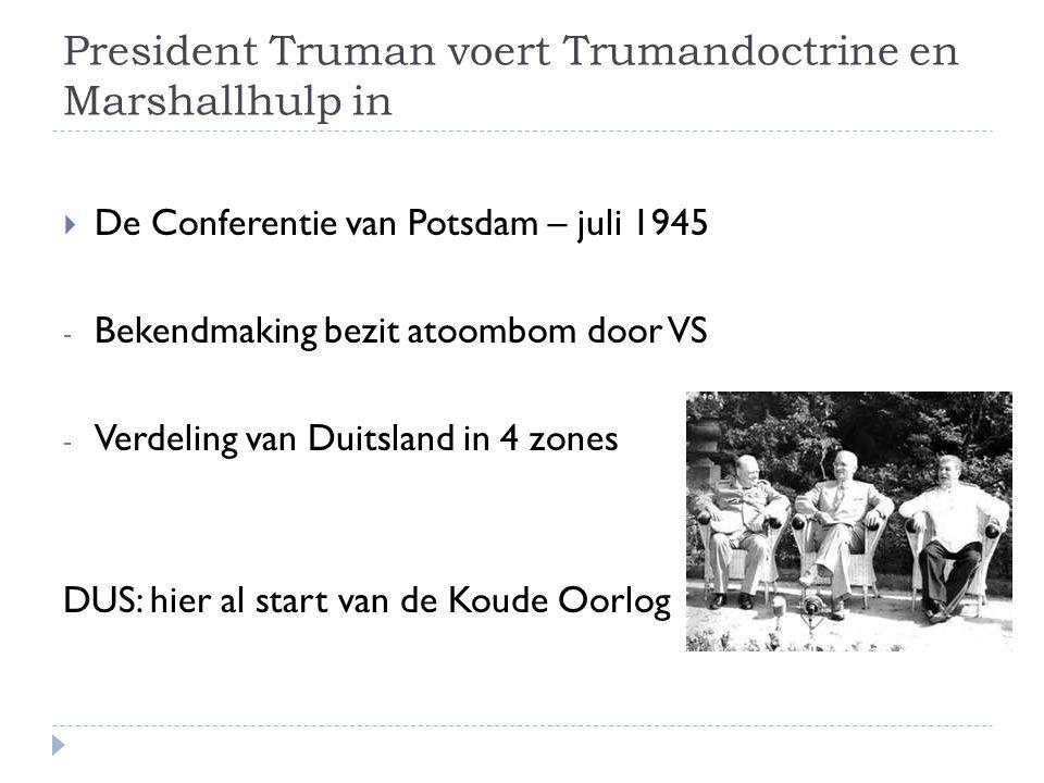 President Truman voert Trumandoctrine en Marshallhulp in  De Conferentie van Potsdam – juli 1945 - Bekendmaking bezit atoombom door VS - Verdeling va