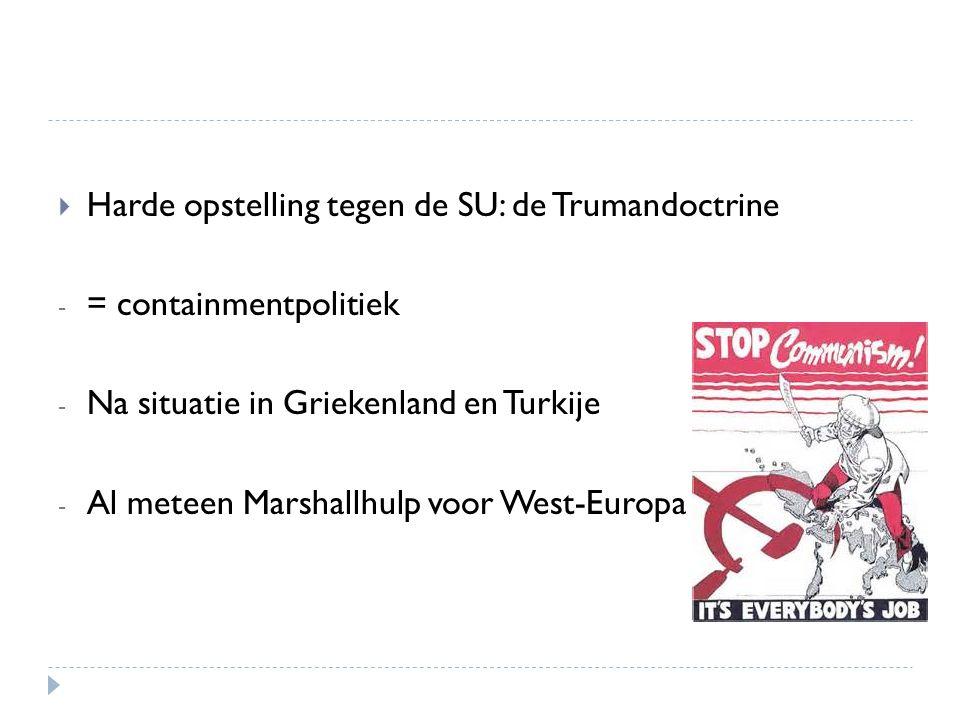  Harde opstelling tegen de SU: de Trumandoctrine - = containmentpolitiek - Na situatie in Griekenland en Turkije - Al meteen Marshallhulp voor West-E