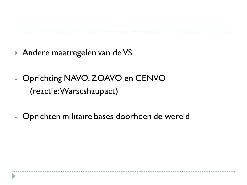  Andere maatregelen van de VS - Oprichting NAVO, ZOAVO en CENVO (reactie: Warscshaupact) - Oprichten militaire bases doorheen de wereld