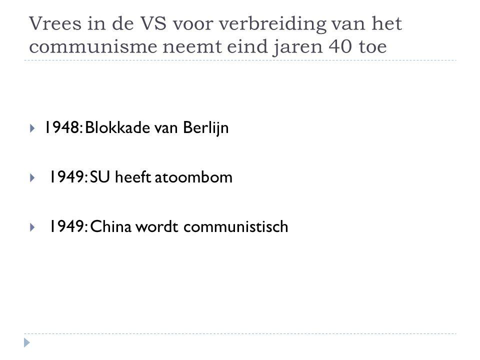 Vrees in de VS voor verbreiding van het communisme neemt eind jaren 40 toe  1948: Blokkade van Berlijn  1949: SU heeft atoombom  1949: China wordt