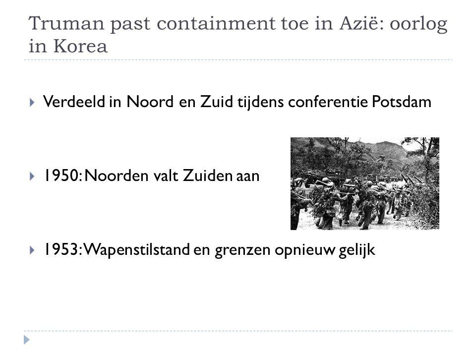 Truman past containment toe in Azië: oorlog in Korea  Verdeeld in Noord en Zuid tijdens conferentie Potsdam  1950: Noorden valt Zuiden aan  1953: W