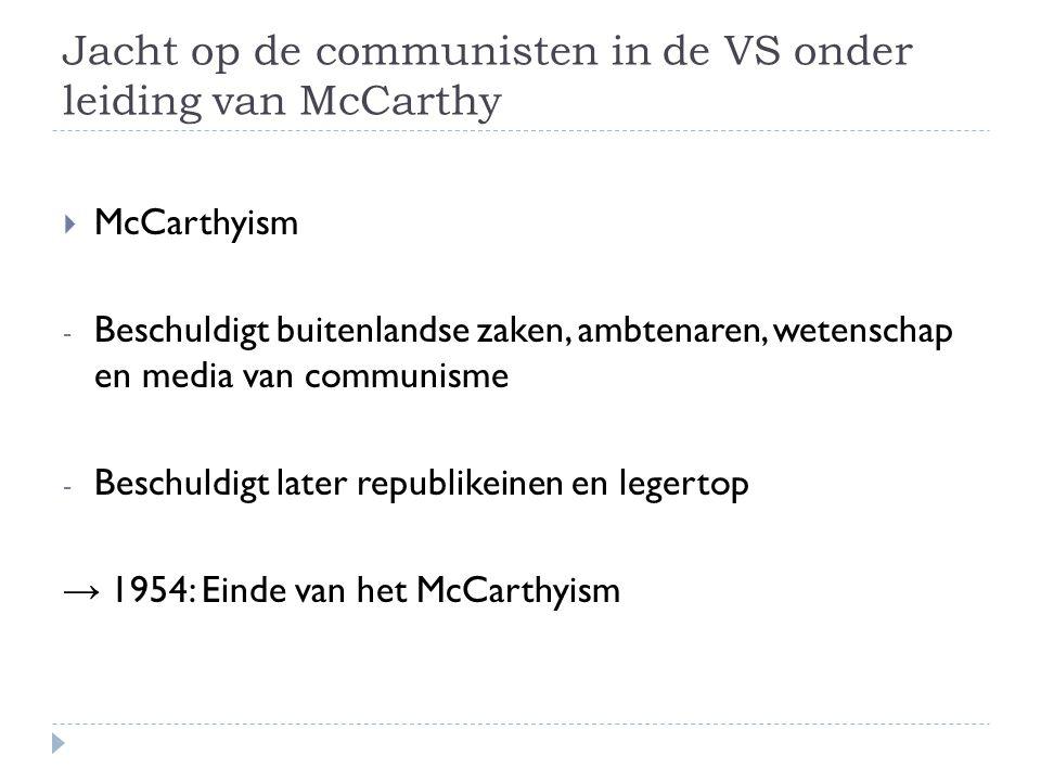Jacht op de communisten in de VS onder leiding van McCarthy  McCarthyism - Beschuldigt buitenlandse zaken, ambtenaren, wetenschap en media van commun