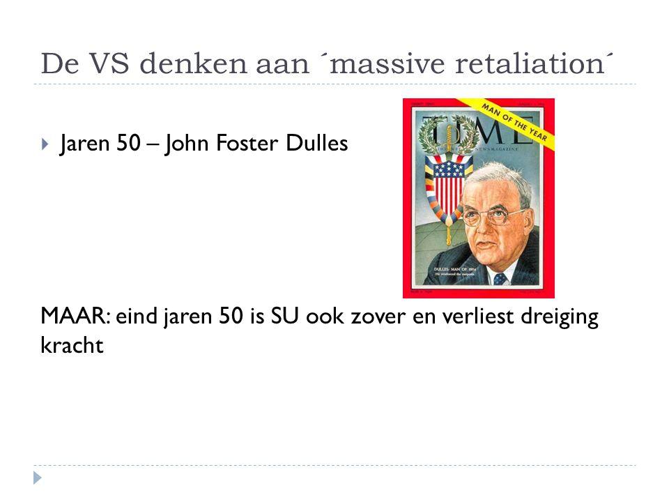 De VS denken aan ´massive retaliation´  Jaren 50 – John Foster Dulles MAAR: eind jaren 50 is SU ook zover en verliest dreiging kracht