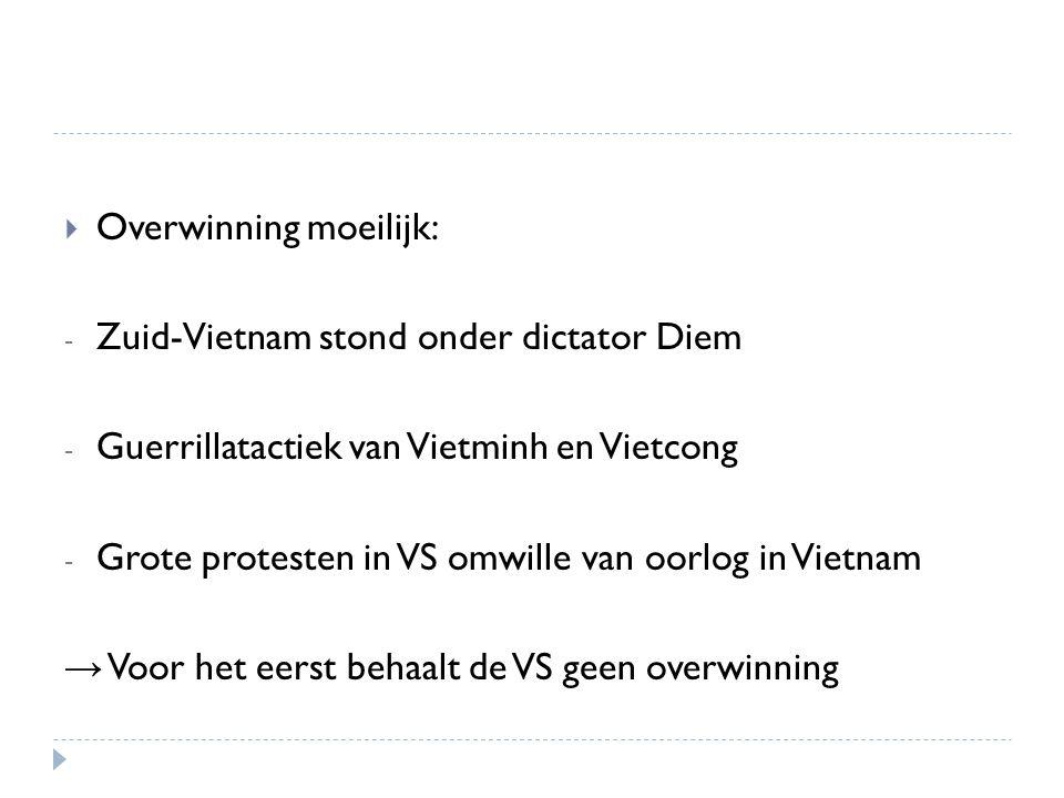  Overwinning moeilijk: - Zuid-Vietnam stond onder dictator Diem - Guerrillatactiek van Vietminh en Vietcong - Grote protesten in VS omwille van oorlo