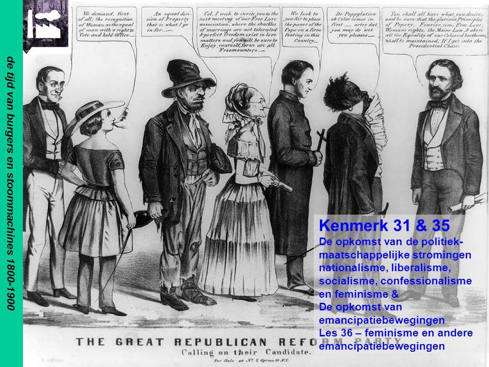 de tijd van burgers en stoommachines 1800-1900 Kenmerk 31 & 35 De opkomst van de politiek- maatschappelijke stromingen nationalisme, liberalisme, socialisme, confessionalisme en feminisme & De opkomst van emancipatiebewegingen Les 36 – feminisme en andere emancipatiebewegingen