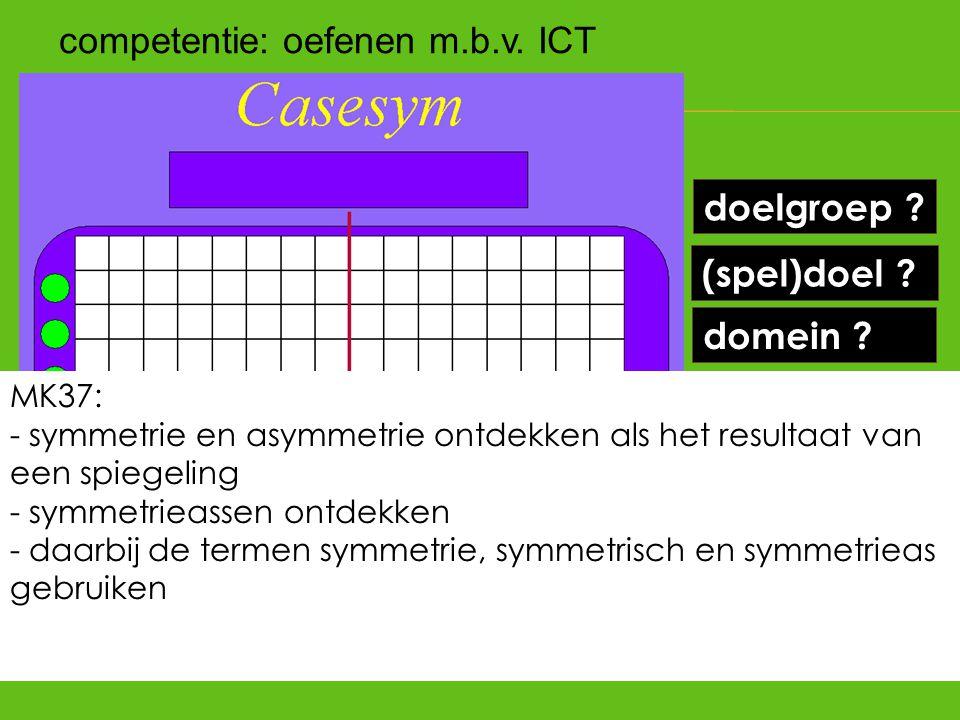 (spel)doel ? doelgroep ? kennen ? kunnen ? hoe leren ? domein ? competentie: oefenen m.b.v. ICT MK37: - symmetrie en asymmetrie ontdekken als het resu