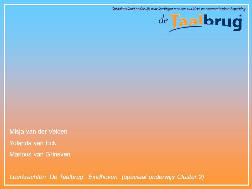 Misja van der Velden Yolanda van Eck Marlous van Grinsven Leerkrachten 'De Taalbrug', Eindhoven. (speciaal onderwijs Cluster 2)
