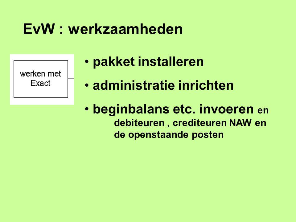 EvW : werkzaamheden pakket installeren administratie inrichten beginbalans etc. invoeren en debiteuren, crediteuren NAW en de openstaande posten