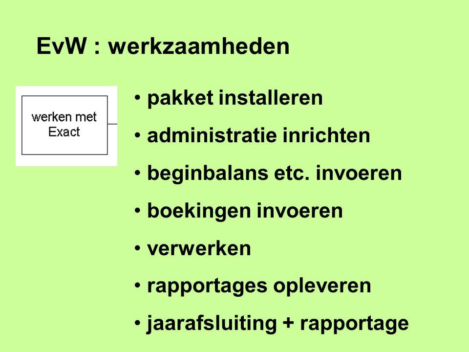 EvW : werkzaamheden pakket installeren administratie inrichten beginbalans etc. invoeren boekingen invoeren verwerken rapportages opleveren jaarafslui