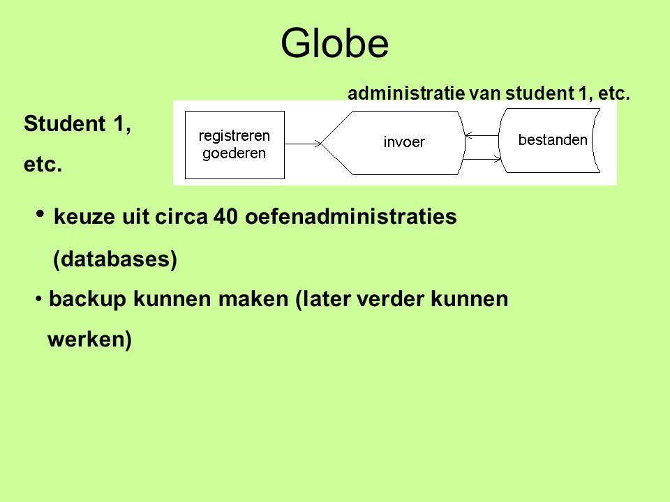 Globe Student 1, etc. administratie van student 1, etc. keuze uit circa 40 oefenadministraties (databases) backup kunnen maken (later verder kunnen we