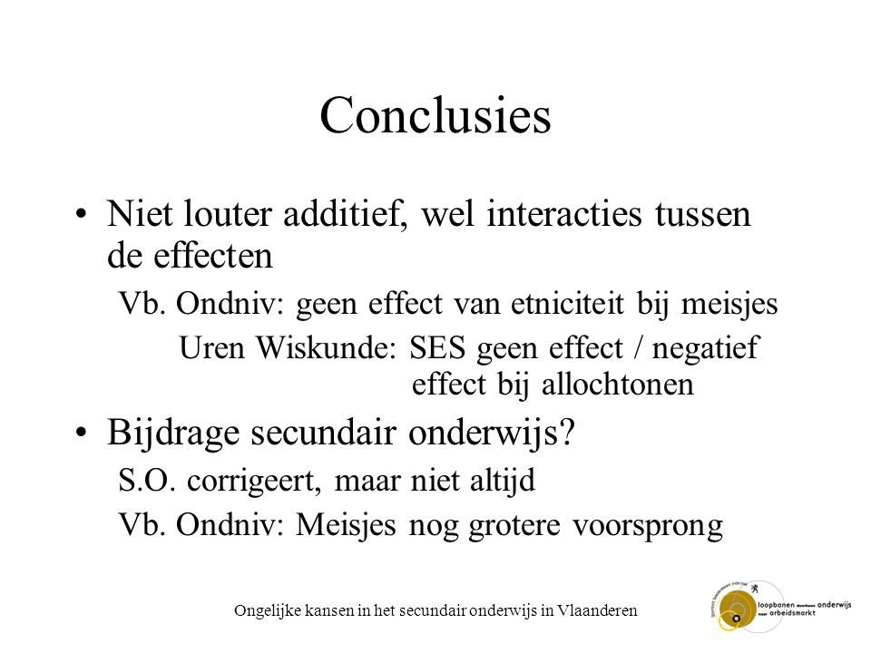 Ongelijke kansen in het secundair onderwijs in Vlaanderen Conclusies Niet louter additief, wel interacties tussen de effecten Vb. Ondniv: geen effect