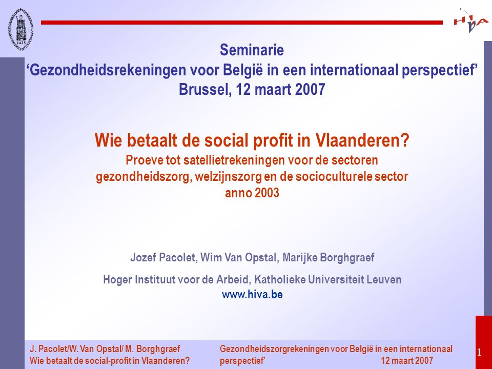 Gezondheidszorgrekeningen voor België in een internationaal perspectief' 12 maart 2007 1 J. Pacolet/W. Van Opstal/ M. Borghgraef Wie betaalt de social