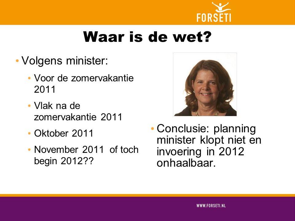 Waar is de wet? Volgens minister: Voor de zomervakantie 2011 Vlak na de zomervakantie 2011 Oktober 2011 November 2011 of toch begin 2012?? Conclusie: