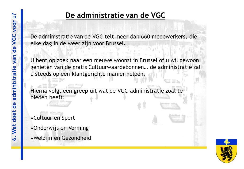 6. Wat doet de administratie van de VGC voor u? De administratie van de VGC De administratie van de VGC telt meer dan 660 medewerkers, die elke dag in