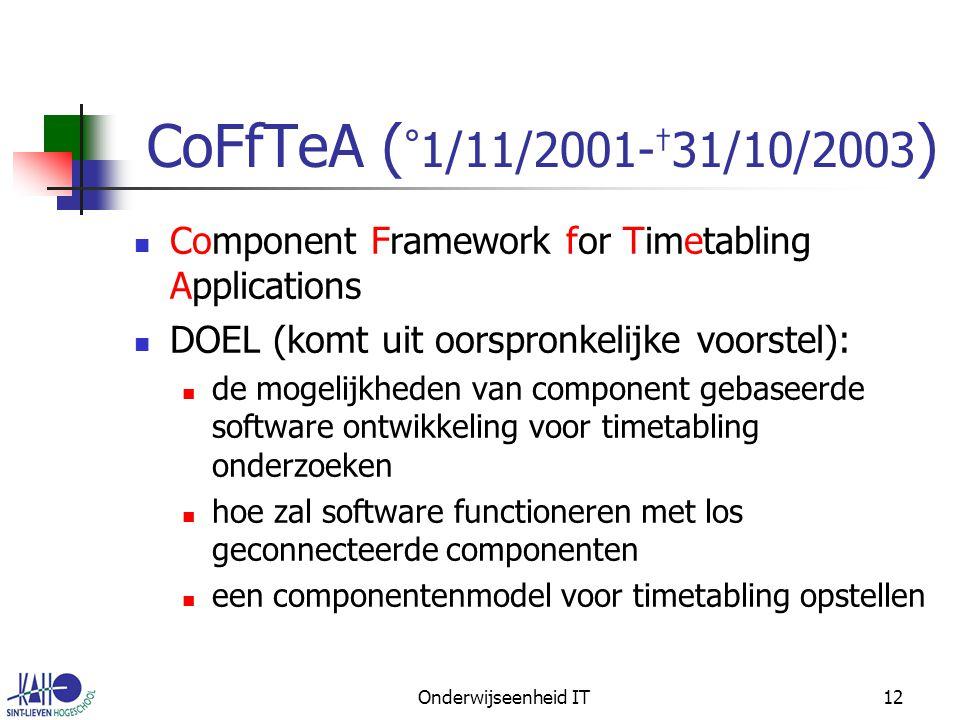 Onderwijseenheid IT12 CoFfTeA ( ° 1/11/2001- † 31/10/2003 ) Component Framework for Timetabling Applications DOEL (komt uit oorspronkelijke voorstel): de mogelijkheden van component gebaseerde software ontwikkeling voor timetabling onderzoeken hoe zal software functioneren met los geconnecteerde componenten een componentenmodel voor timetabling opstellen
