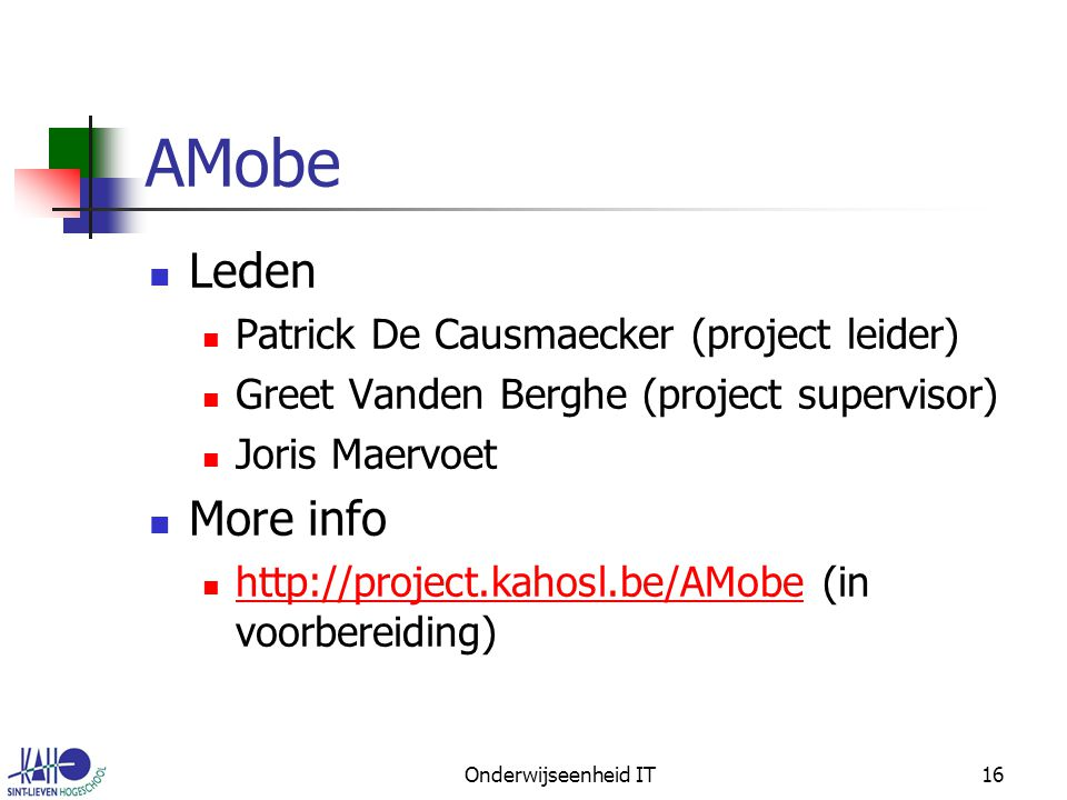 Onderwijseenheid IT16 AMobe Leden Patrick De Causmaecker (project leider) Greet Vanden Berghe (project supervisor) Joris Maervoet More info http://project.kahosl.be/AMobe (in voorbereiding) http://project.kahosl.be/AMobe