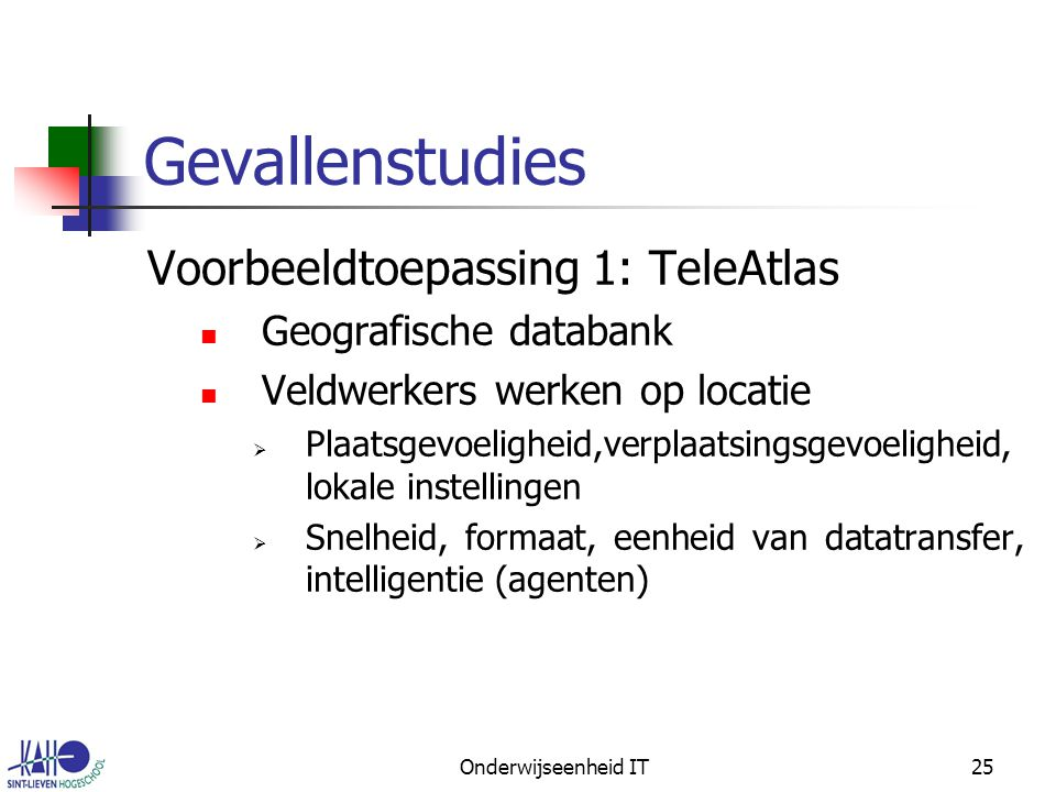 Onderwijseenheid IT25 Gevallenstudies Voorbeeldtoepassing 1: TeleAtlas Geografische databank Veldwerkers werken op locatie  Plaatsgevoeligheid,verplaatsingsgevoeligheid, lokale instellingen  Snelheid, formaat, eenheid van datatransfer, intelligentie (agenten)