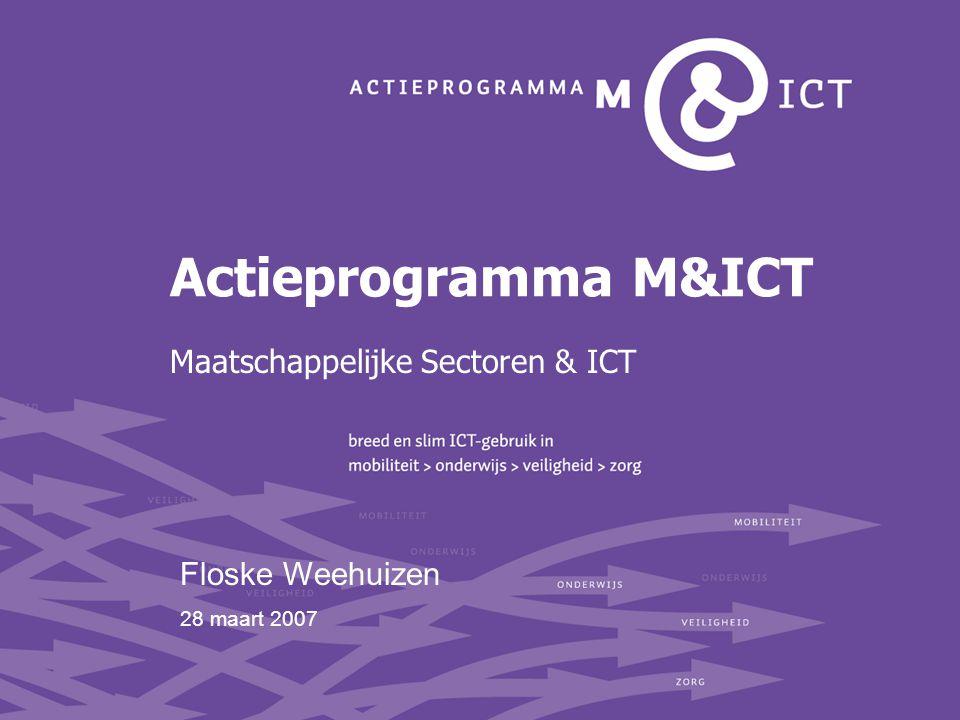 Het Actieprogramma M&ICT Initiatief van ministeries EZ, BZK, Justitie, V&W, VWS en OC&W Doel: MAATSCHAPPELIJKE VRAAGSTUKKEN beter en sneller oplossen door inzet van ICT Sectoren mobiliteit, onderwijs, veiligheid en zorg én sectoroverstijgend 4 jaar tot 2009, 80 miljoen euro Sleutelwoorden: opschaling en systeemfalen