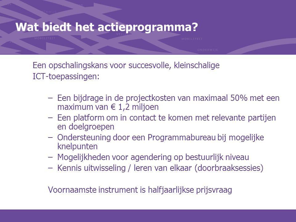 Wat biedt het actieprogramma? Een opschalingskans voor succesvolle, kleinschalige ICT-toepassingen: –Een bijdrage in de projectkosten van maximaal 50%