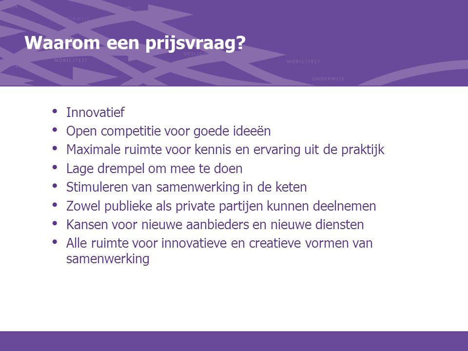 Waarom een prijsvraag? Innovatief Open competitie voor goede ideeën Maximale ruimte voor kennis en ervaring uit de praktijk Lage drempel om mee te doe