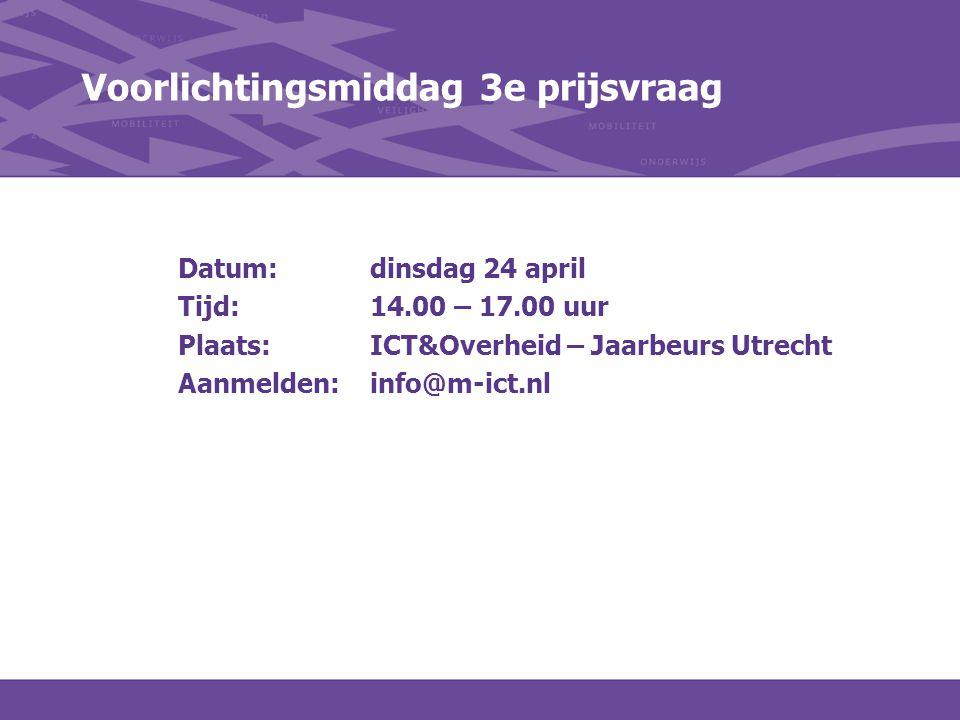 Voorlichtingsmiddag 3e prijsvraag Datum: dinsdag 24 april Tijd:14.00 – 17.00 uur Plaats:ICT&Overheid – Jaarbeurs Utrecht Aanmelden:info@m-ict.nl