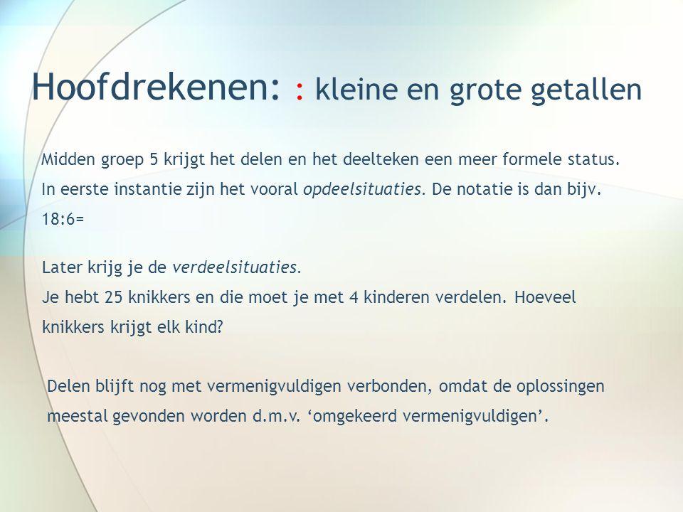 Hoofdrekenen: : kleine en grote getallen Midden groep 5 krijgt het delen en het deelteken een meer formele status.